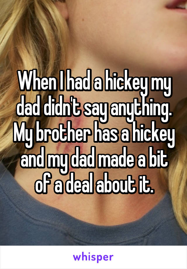 When I had a hickey my dad didn't say anything. My brother has a hickey and my dad made a bit of a deal about it.