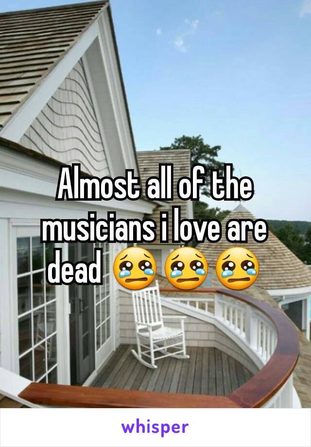 Almost all of the musicians i love are dead 😢😢😢