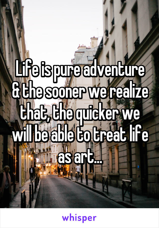Life is pure adventure & the sooner we realize that, the quicker we will be able to treat life as art...