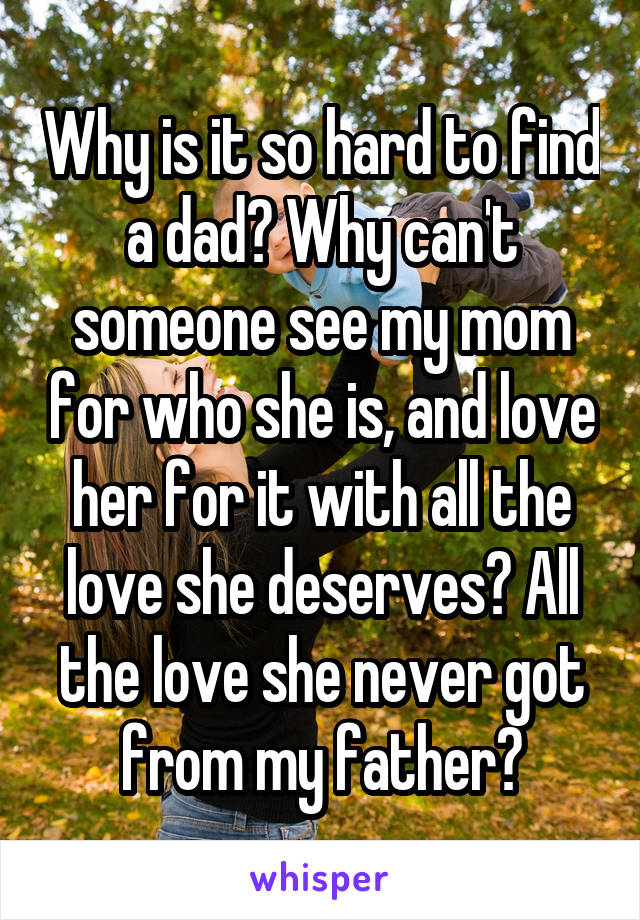 Why is it so hard to find a dad? Why can't someone see my mom for who she is, and love her for it with all the love she deserves? All the love she never got from my father?