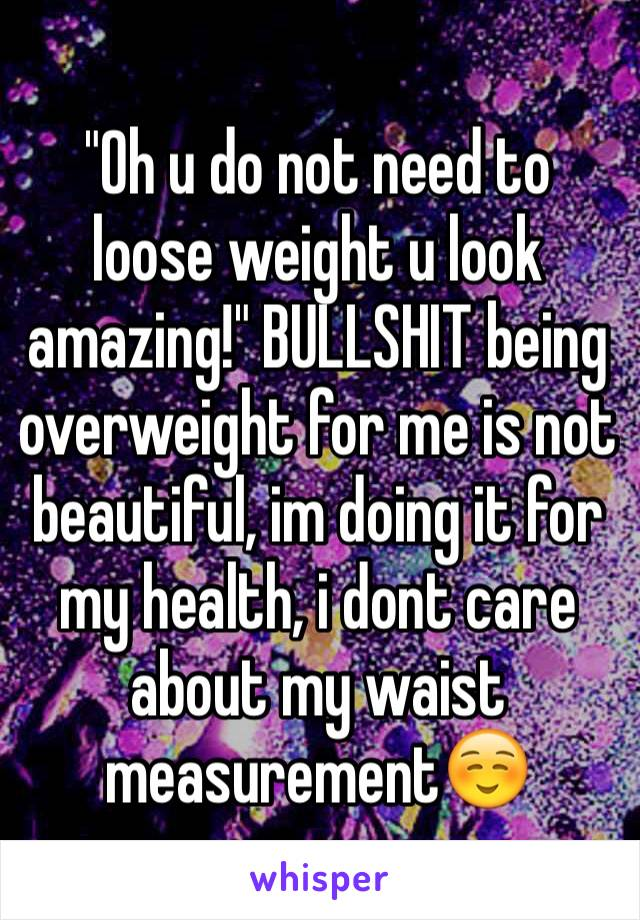 """Oh u do not need to loose weight u look amazing!"" BULLSHIT being overweight for me is not beautiful, im doing it for my health, i dont care about my waist measurement☺️"