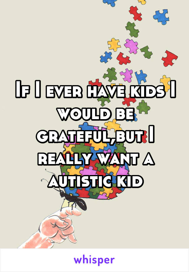 If I ever have kids I would be grateful,but I really want a autistic kid