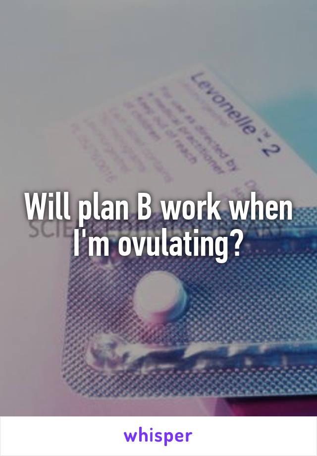 Will plan B work when I'm ovulating?
