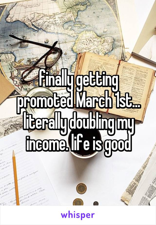 finally getting promoted March 1st... literally doubling my income. life is good