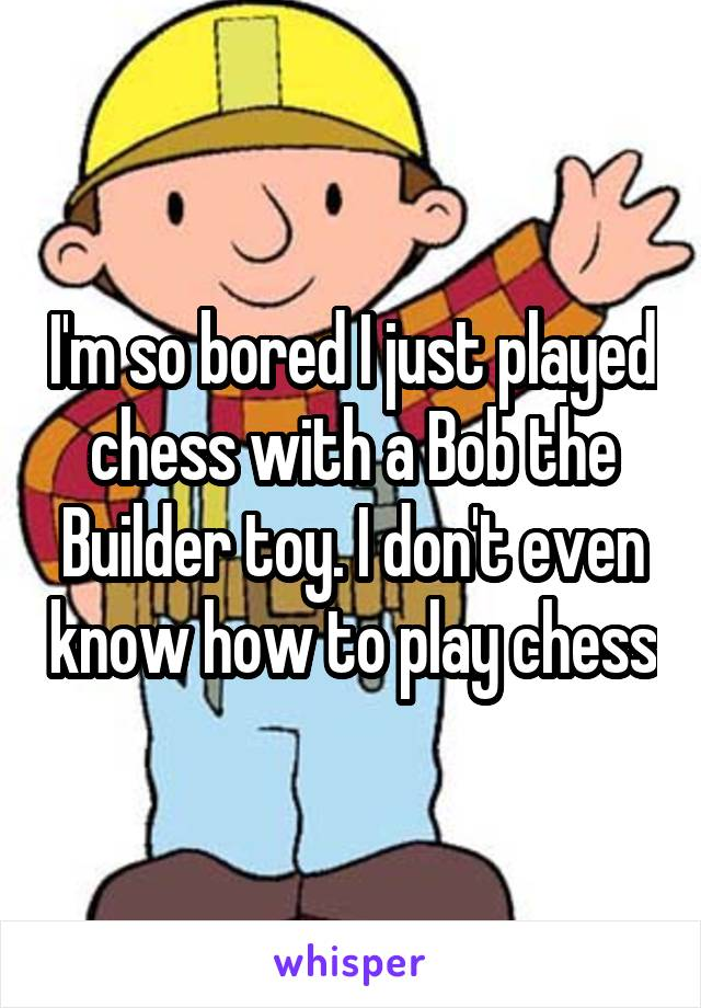 I'm so bored I just played chess with a Bob the Builder toy. I don't even know how to play chess