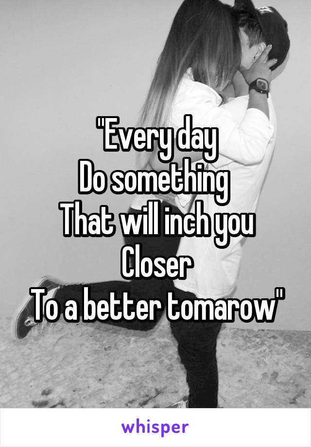 """Every day Do something  That will inch you Closer To a better tomarow"""