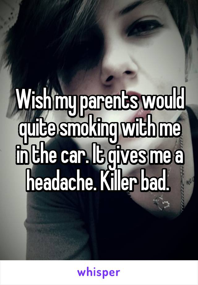 Wish my parents would quite smoking with me in the car. It gives me a headache. Killer bad.