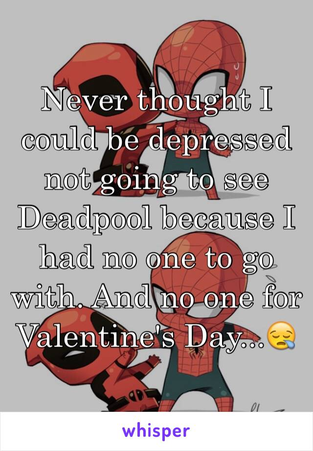 Never thought I could be depressed not going to see Deadpool because I had no one to go with. And no one for Valentine's Day...😪