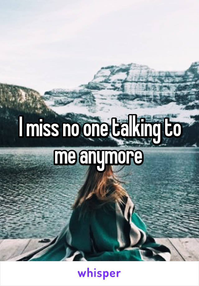 I miss no one talking to me anymore
