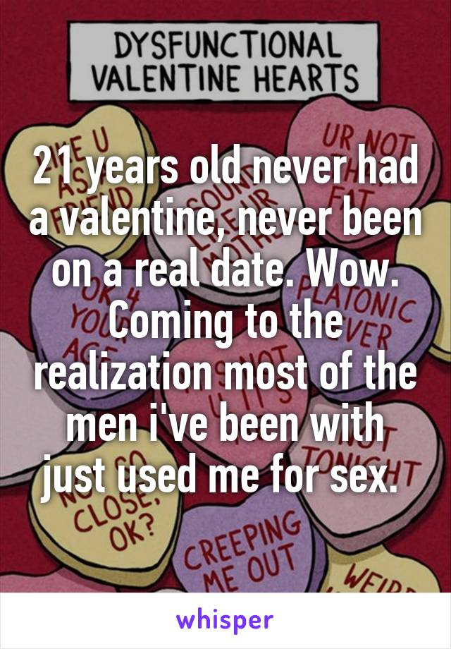 21 years old never had a valentine, never been on a real date. Wow. Coming to the realization most of the men i've been with just used me for sex.