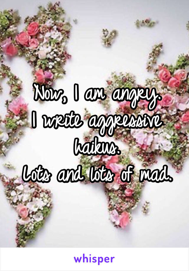 Now, I am angry. I write aggressive haikus. Lots and lots of mad.