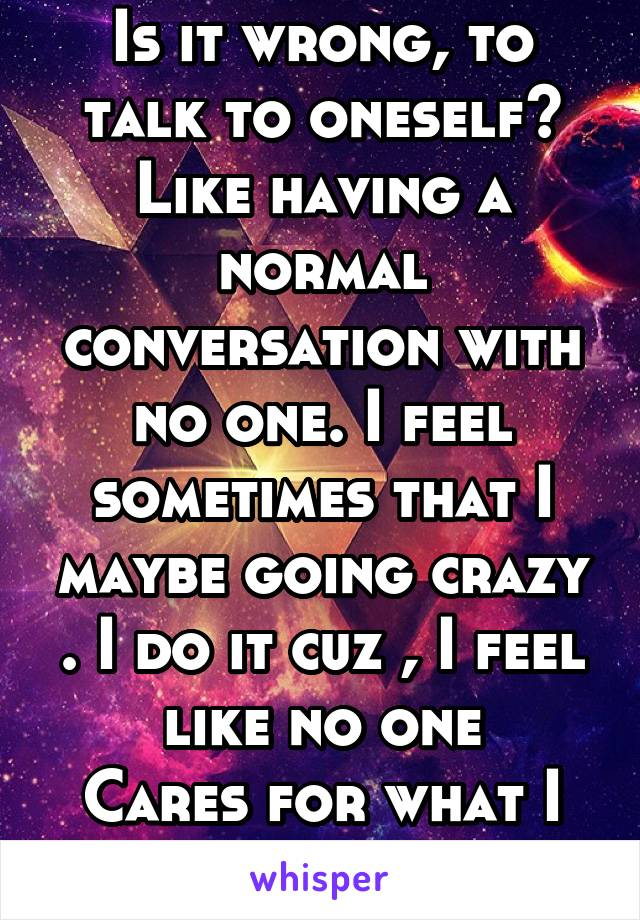 Is it wrong, to talk to oneself? Like having a normal conversation with no one. I feel sometimes that I maybe going crazy . I do it cuz , I feel like no one Cares for what I have to say