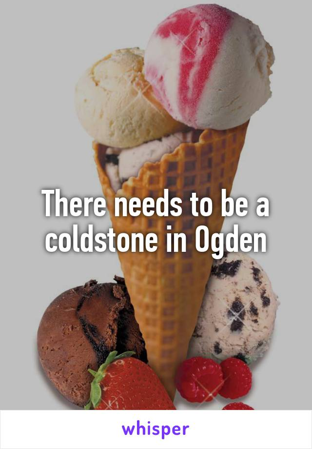 There needs to be a coldstone in Ogden