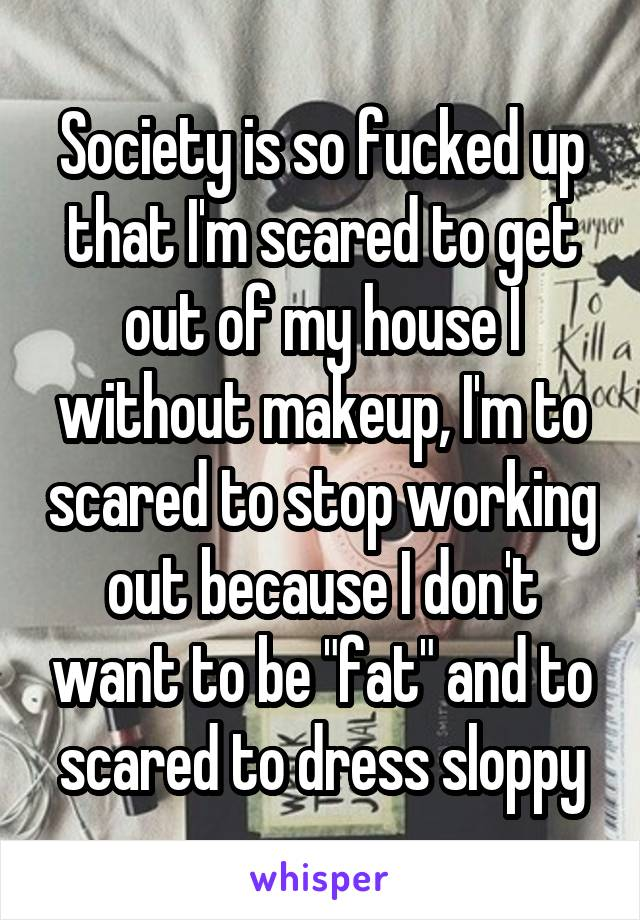 """Society is so fucked up that I'm scared to get out of my house I without makeup, I'm to scared to stop working out because I don't want to be """"fat"""" and to scared to dress sloppy"""