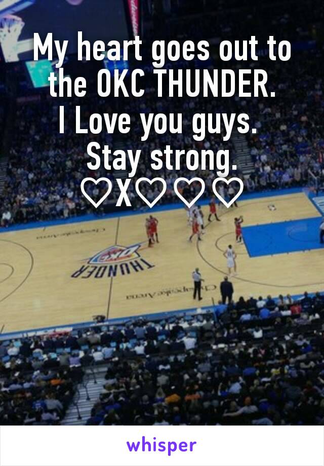 My heart goes out to the OKC THUNDER. I Love you guys.  Stay strong. ♡X♡♡♡