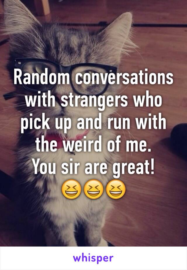 Random conversations with strangers who pick up and run with the weird of me. You sir are great! 😆😆😆
