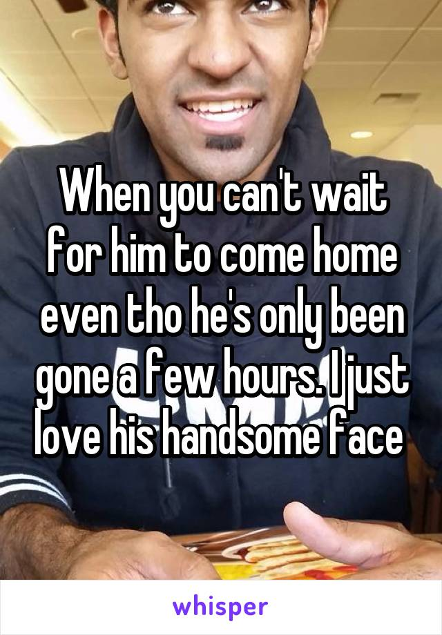 When you can't wait for him to come home even tho he's only been gone a few hours. I just love his handsome face