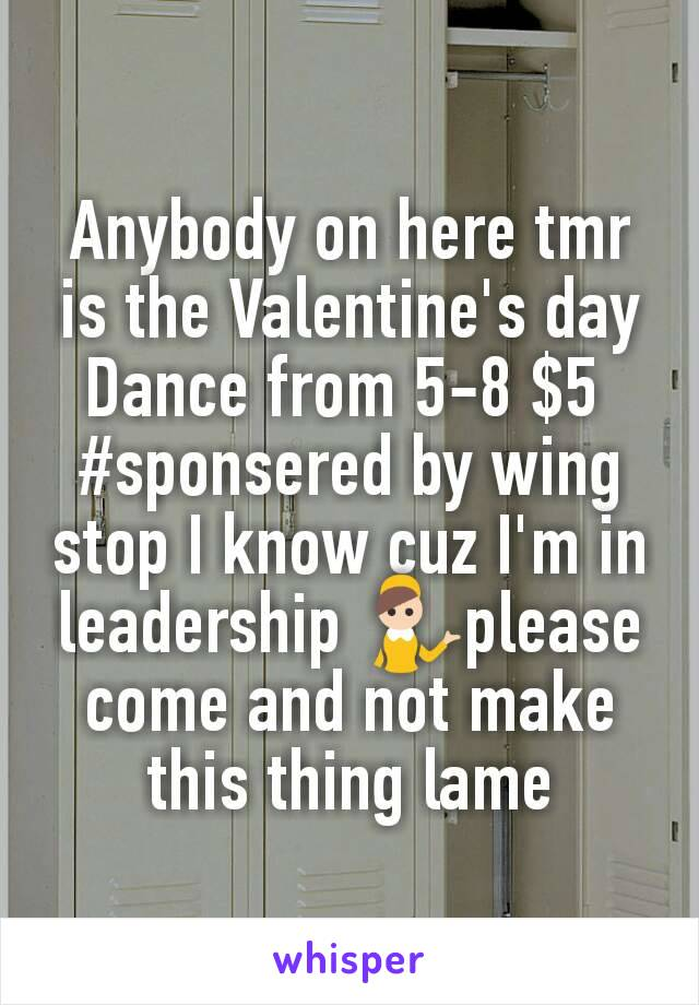 Anybody on here tmr is the Valentine's day Dance from 5-8 $5  #sponsered by wing stop I know cuz I'm in leadership 💁please come and not make this thing lame