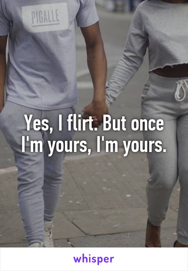 Yes, I flirt. But once I'm yours, I'm yours.