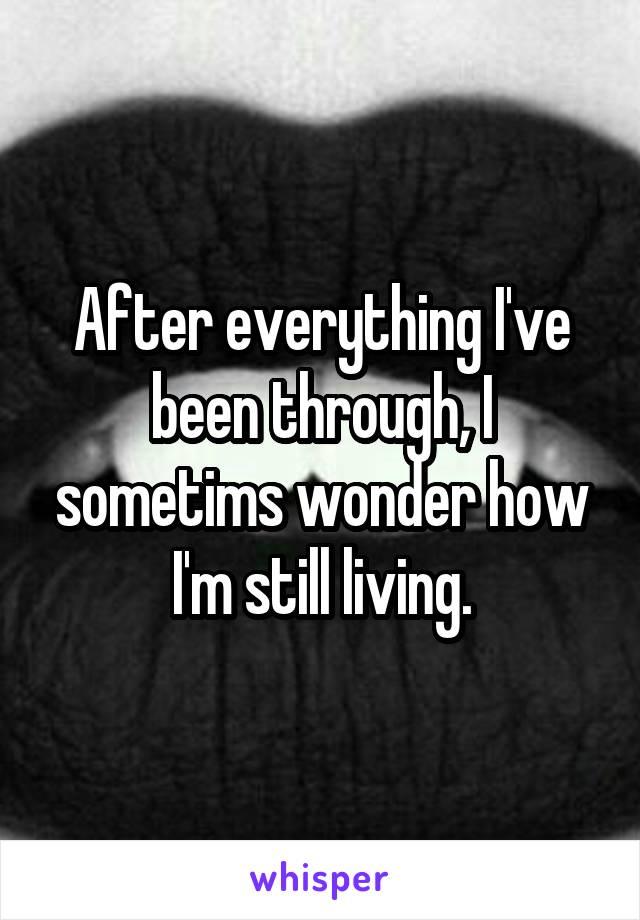 After everything I've been through, I sometims wonder how I'm still living.