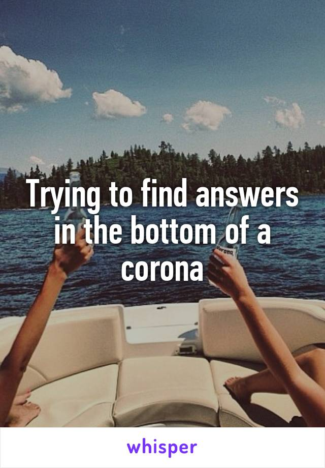 Trying to find answers in the bottom of a corona
