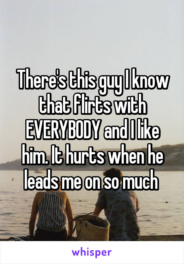There's this guy I know that flirts with EVERYBODY and I like him. It hurts when he leads me on so much
