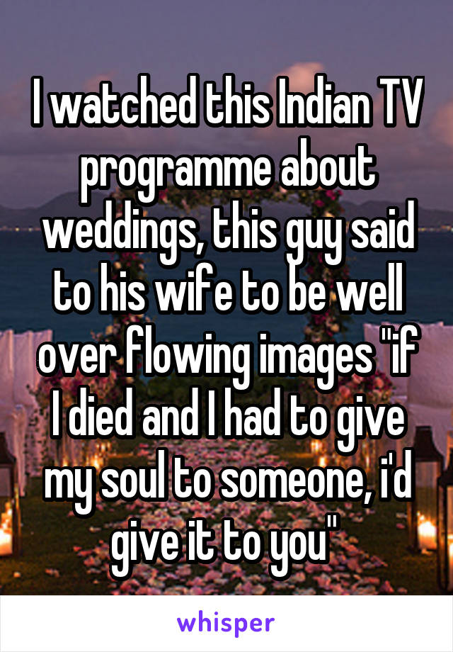 "I watched this Indian TV programme about weddings, this guy said to his wife to be well over flowing images ""if I died and I had to give my soul to someone, i'd give it to you"""