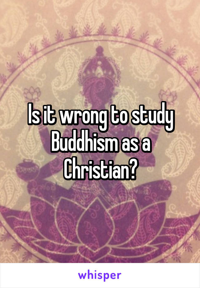 Is it wrong to study Buddhism as a Christian?