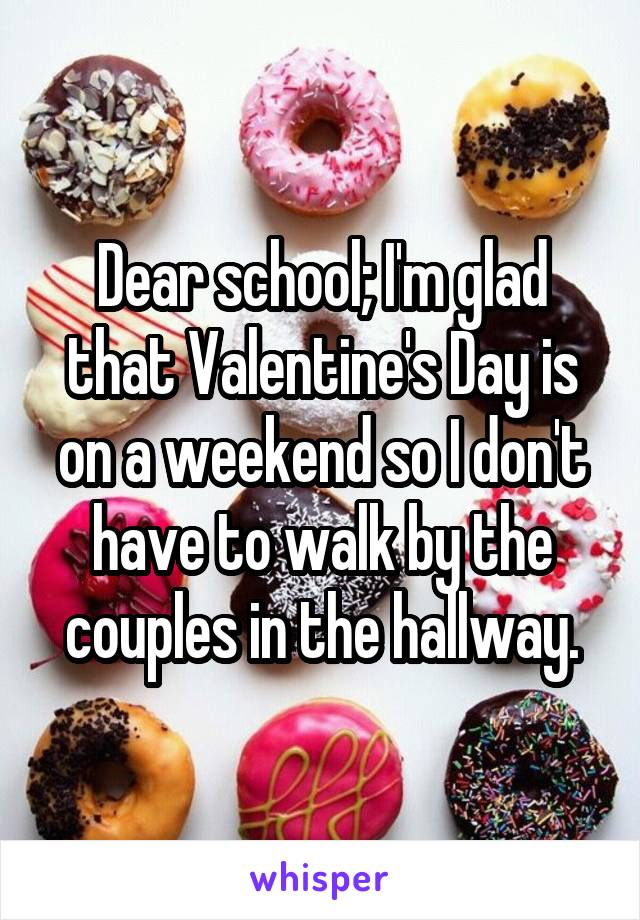 Dear school; I'm glad that Valentine's Day is on a weekend so I don't have to walk by the couples in the hallway.