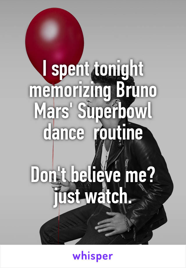 I spent tonight memorizing Bruno Mars' Superbowl dance  routine  Don't believe me? just watch.