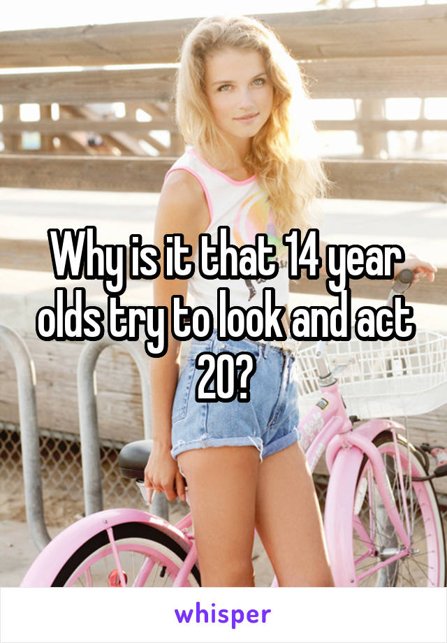 Why is it that 14 year olds try to look and act 20?