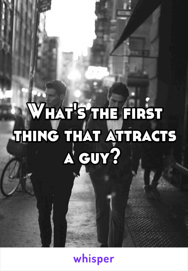 What's the first thing that attracts a guy?