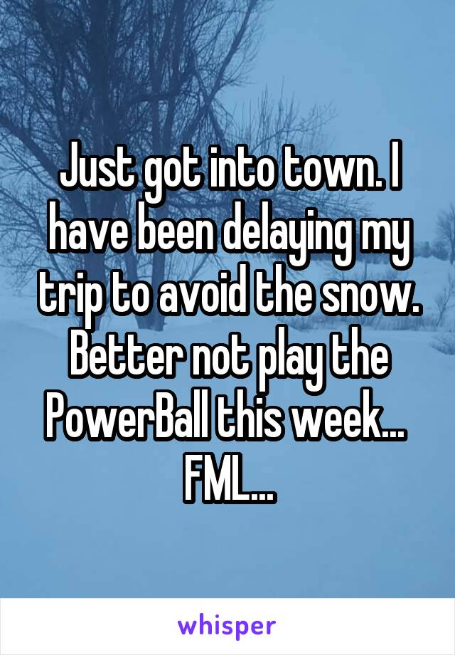 Just got into town. I have been delaying my trip to avoid the snow. Better not play the PowerBall this week...  FML...