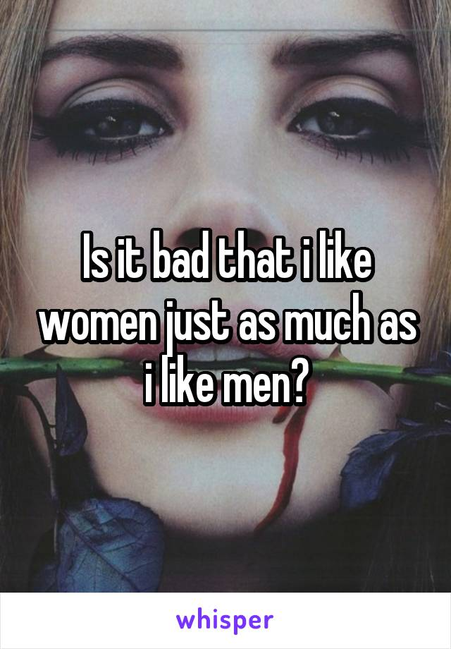 Is it bad that i like women just as much as i like men?