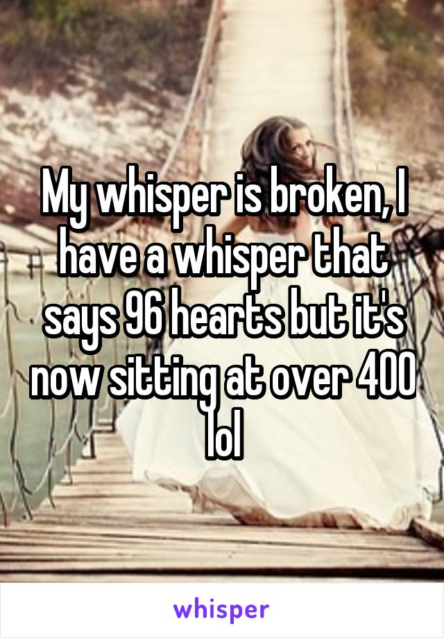 My whisper is broken, I have a whisper that says 96 hearts but it's now sitting at over 400 lol