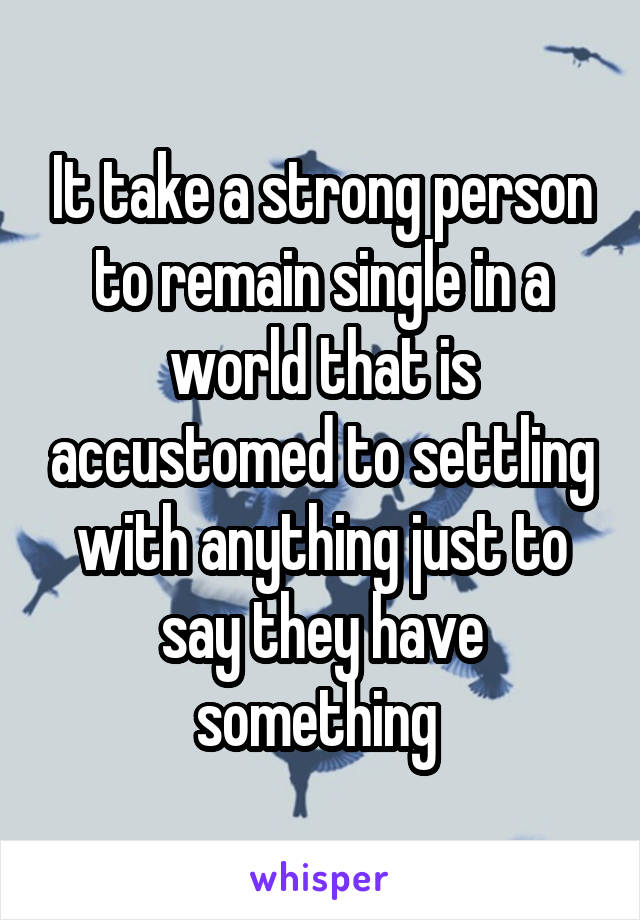 It take a strong person to remain single in a world that is accustomed to settling with anything just to say they have something