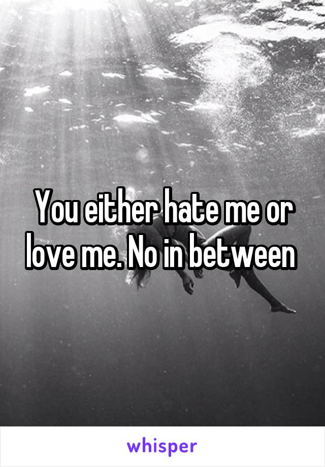 You either hate me or love me. No in between