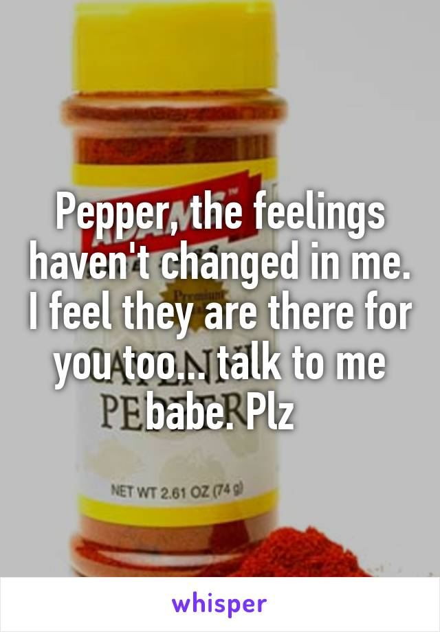 Pepper, the feelings haven't changed in me. I feel they are there for you too... talk to me babe. Plz