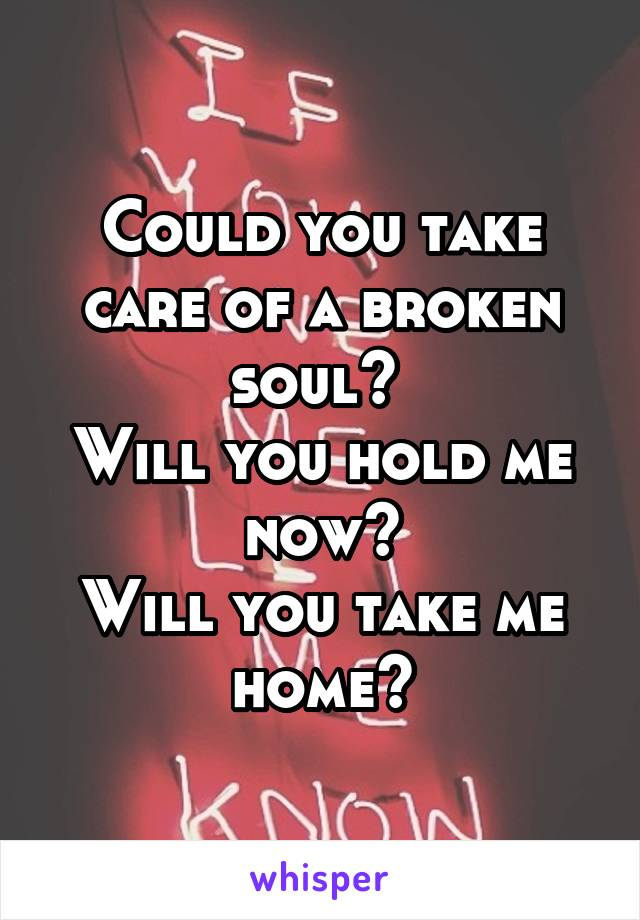 Could you take care of a broken soul?  Will you hold me now? Will you take me home?