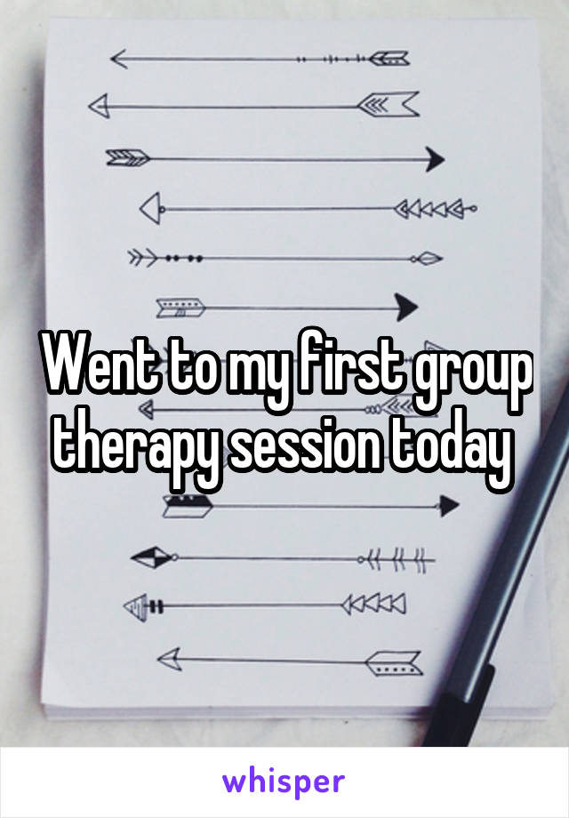 Went to my first group therapy session today