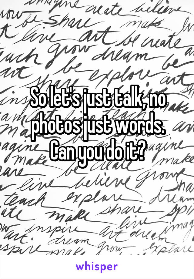 So let's just talk, no photos just words. Can you do it?