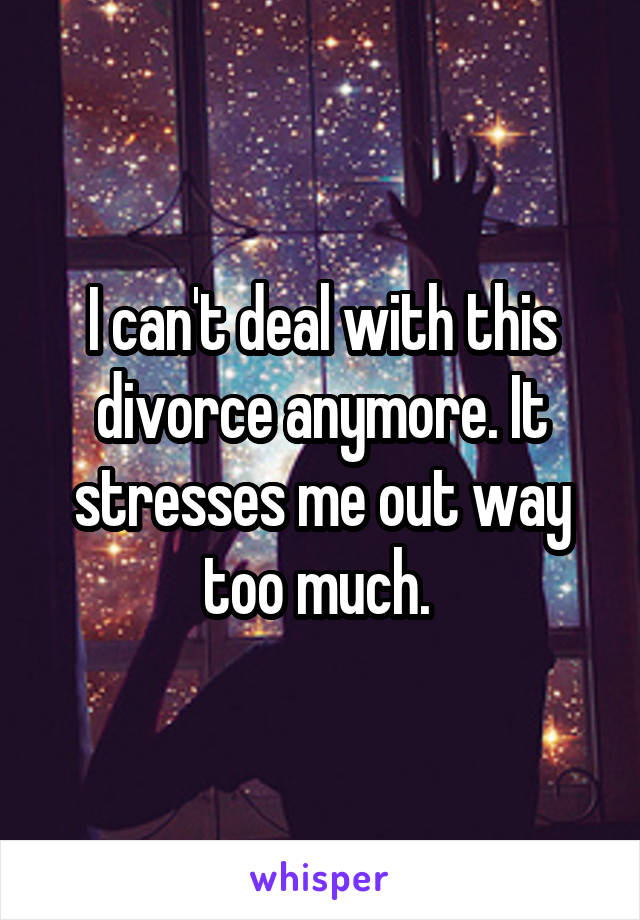 I can't deal with this divorce anymore. It stresses me out way too much.