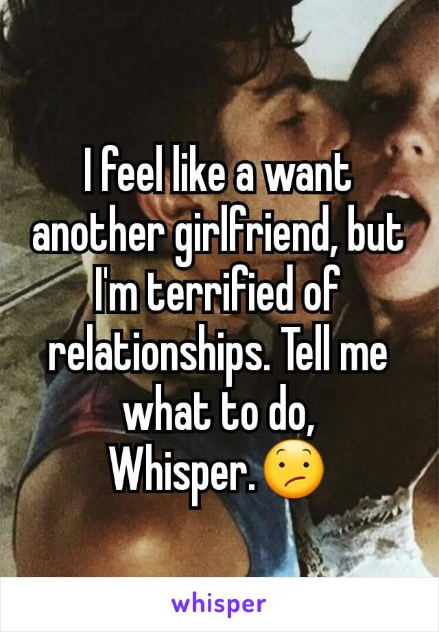 I feel like a want another girlfriend, but I'm terrified of relationships. Tell me what to do, Whisper.😕