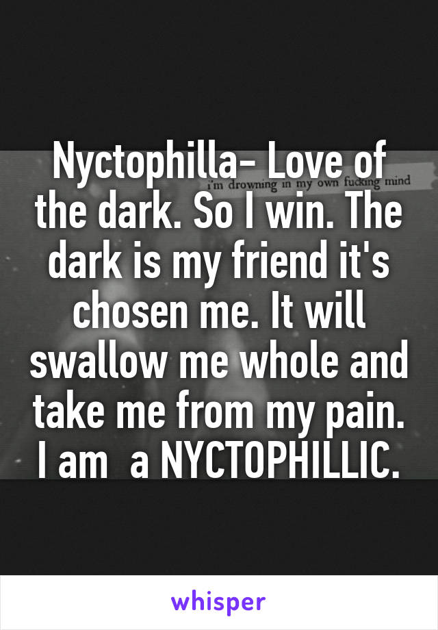 Nyctophilla- Love of the dark. So I win. The dark is my friend it's chosen me. It will swallow me whole and take me from my pain. I am  a NYCTOPHILLIC.