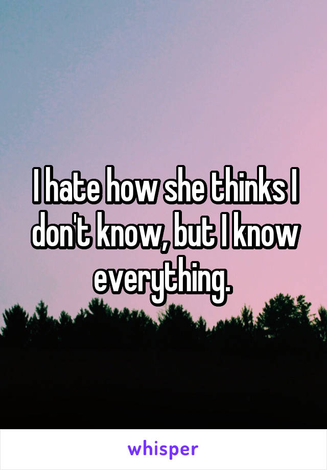 I hate how she thinks I don't know, but I know everything.