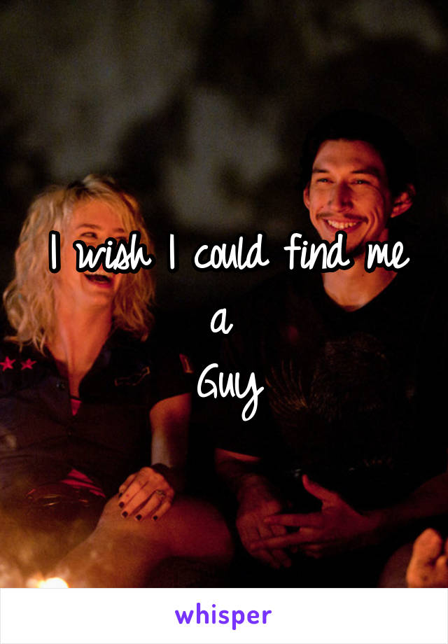I wish I could find me a  Guy