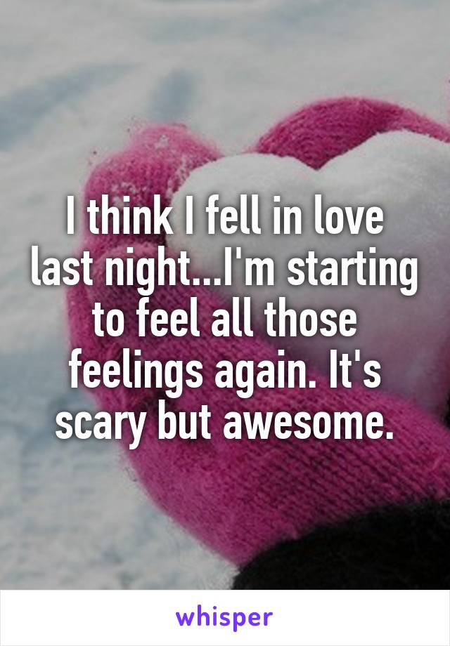 I think I fell in love last night...I'm starting to feel all those feelings again. It's scary but awesome.