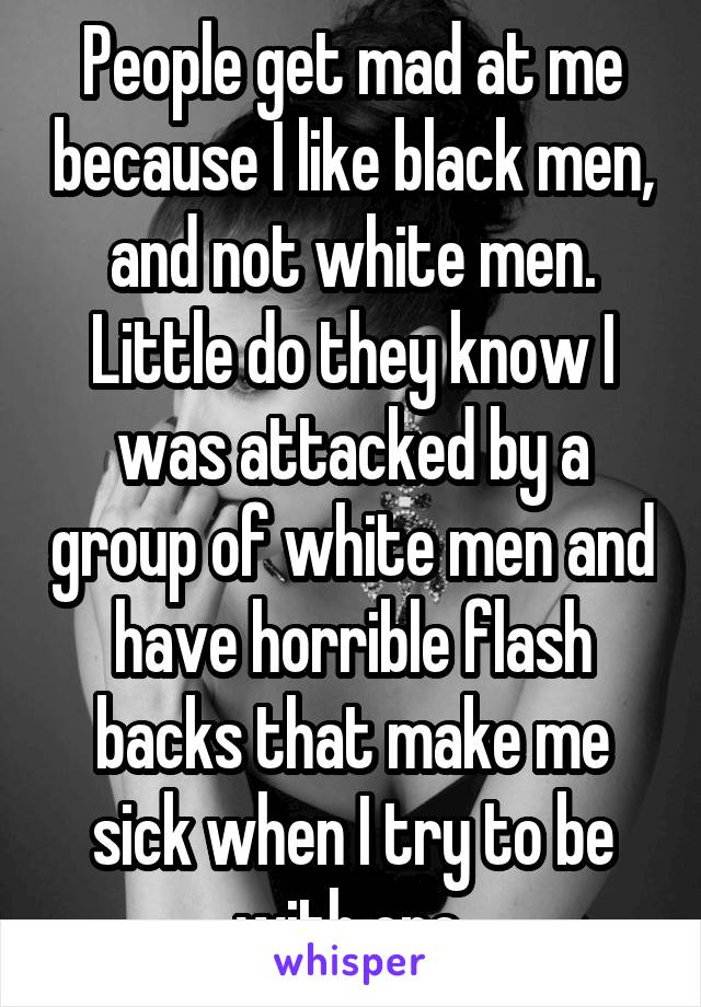 People get mad at me because I like black men, and not white men. Little do they know I was attacked by a group of white men and have horrible flash backs that make me sick when I try to be with one.