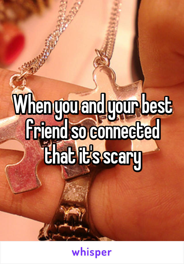 When you and your best friend so connected that it's scary