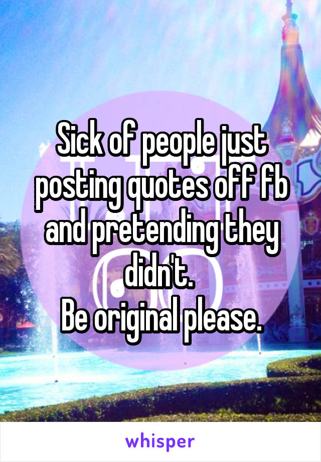 Sick of people just posting quotes off fb and pretending they didn't.  Be original please.